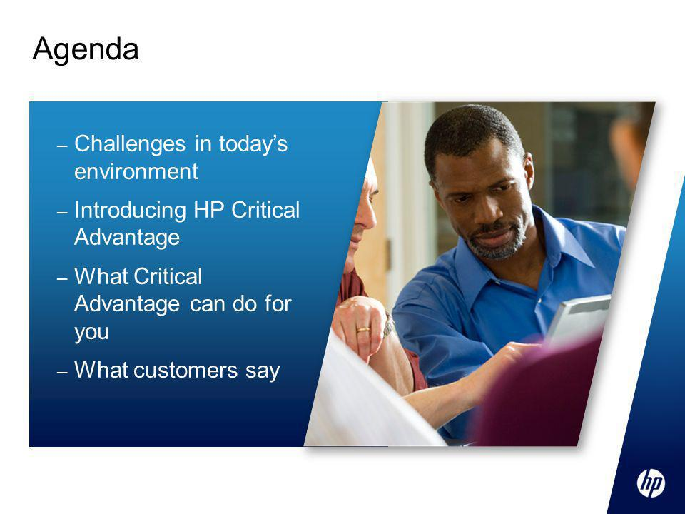 – Challenges in today's environment – Introducing HP Critical Advantage – What Critical Advantage can do for you – What customers say Agenda