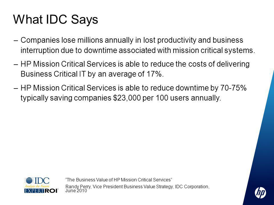 The Business Value of HP Mission Critical Services Randy Perry, Vice President Business Value Strategy, IDC Corporation, June 2010 –Companies lose millions annually in lost productivity and business interruption due to downtime associated with mission critical systems.