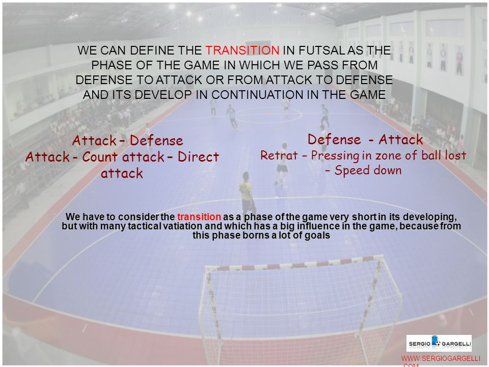 We have to consider the transition as a phase of the game very short in its developing, but with many tactical vatiation and which has a big influence in the game, because from this phase borns a lot of goals WE CAN DEFINE THE TRANSITION IN FUTSAL AS THE PHASE OF THE GAME IN WHICH WE PASS FROM DEFENSE TO ATTACK OR FROM ATTACK TO DEFENSE AND ITS DEVELOP IN CONTINUATION IN THE GAME Attack – Defense Attack - Count attack – Direct attack Defense - Attack Retrat – Pressing in zone of ball lost – Speed down