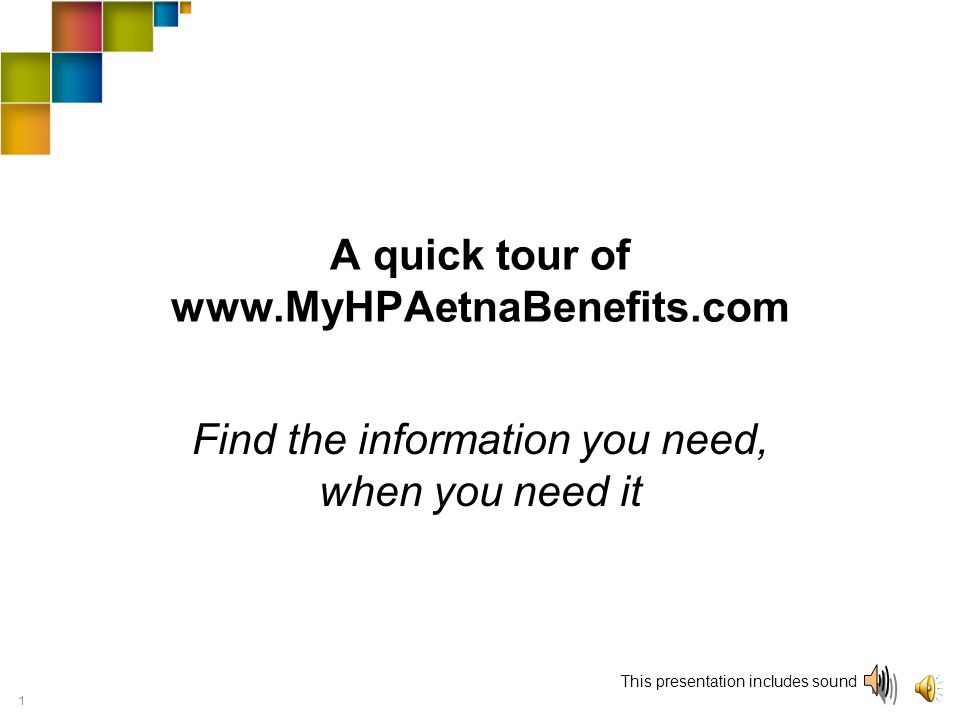 1 A quick tour of www.MyHPAetnaBenefits.com Find the information you need, when you need it This presentation includes sound