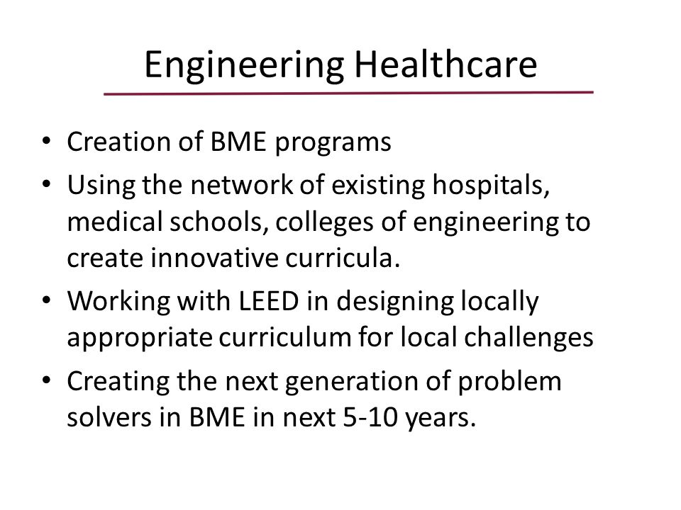 Engineering Healthcare Creation of BME programs Using the network of existing hospitals, medical schools, colleges of engineering to create innovative curricula.