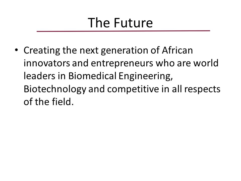 The Future Creating the next generation of African innovators and entrepreneurs who are world leaders in Biomedical Engineering, Biotechnology and competitive in all respects of the field.