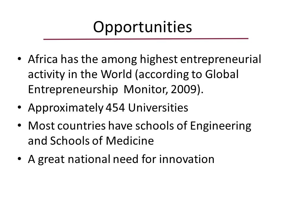 Opportunities Africa has the among highest entrepreneurial activity in the World (according to Global Entrepreneurship Monitor, 2009).