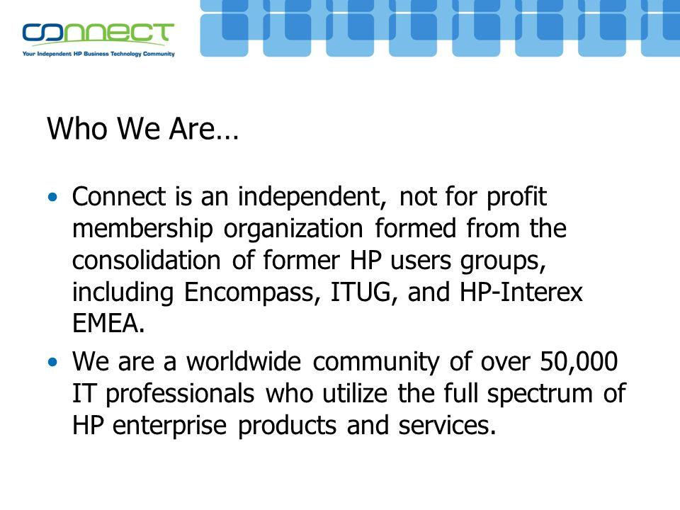 Who We Are… Connect is an independent, not for profit membership organization formed from the consolidation of former HP users groups, including Encom