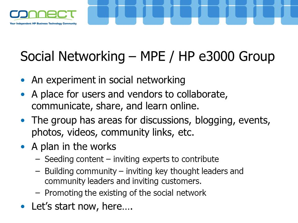 Social Networking – MPE / HP e3000 Group An experiment in social networking A place for users and vendors to collaborate, communicate, share, and lear
