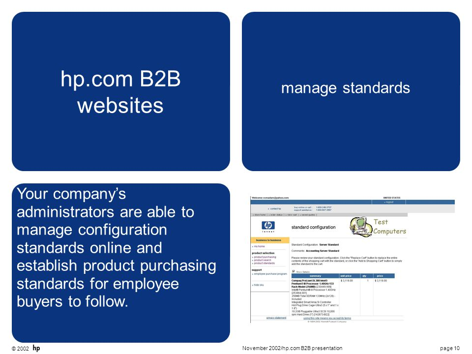 © 2002 page 10November 2002/hp.com B2B presentation hp.com B2B websites manage standards Your company's administrators are able to manage configuration standards online and establish product purchasing standards for employee buyers to follow.