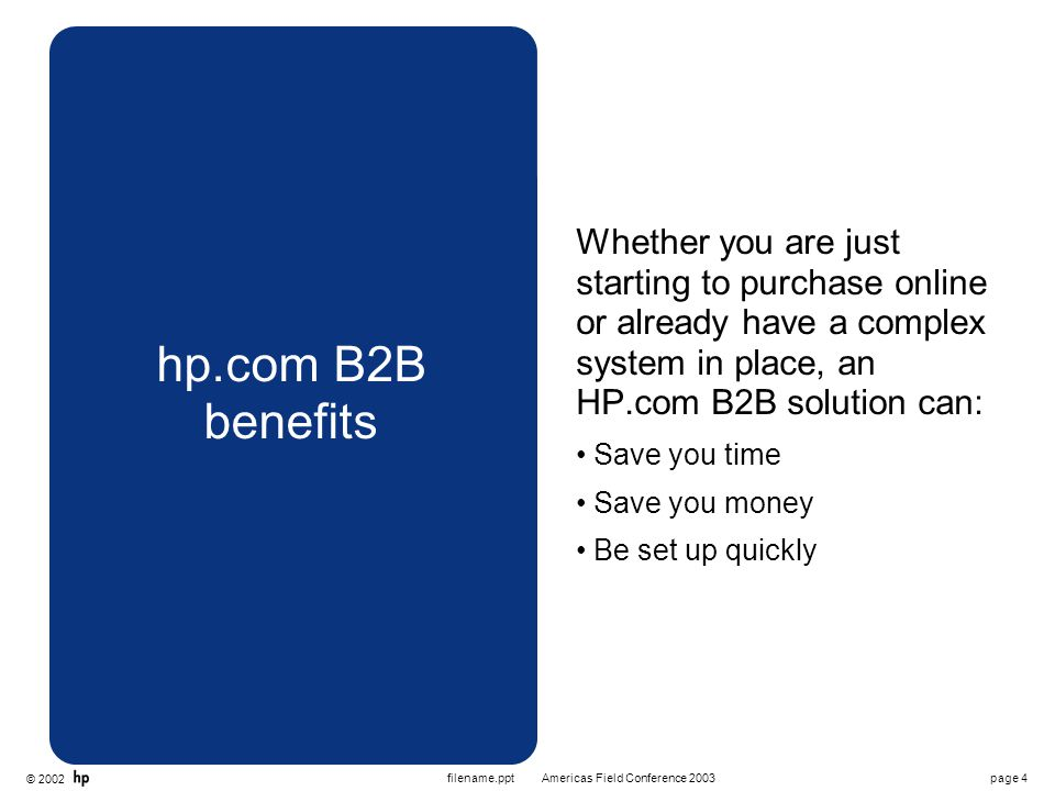 © 2002 page 4Americas Field Conference 2003filename.ppt hp.com B2B benefits Whether you are just starting to purchase online or already have a complex system in place, an HP.com B2B solution can: Save you time Save you money Be set up quickly