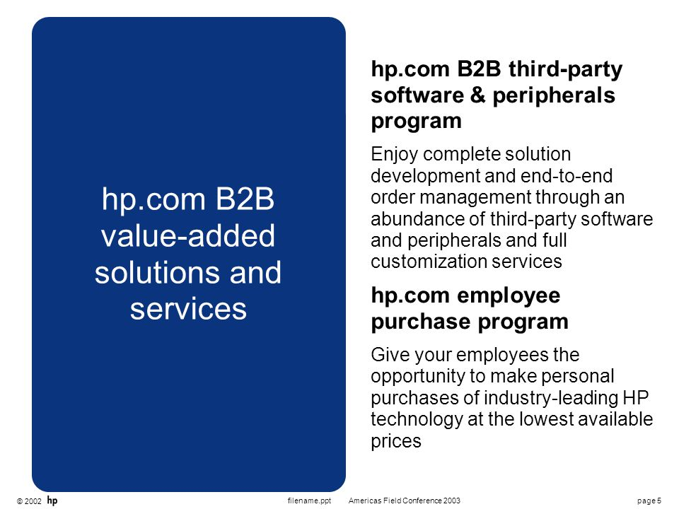 © 2002 page 6Americas Field Conference 2003filename.ppt hp.com B2B features and benefits  Ready — Pricing, product offerings, configuration options and more are tailored to your specific business needs  Get — Streamline online purchasing with single-login access to all the products, information, solutions and services you need  Go — Empower your company's purchasing process with customer- established user roles, purchasing workflow and configuration options