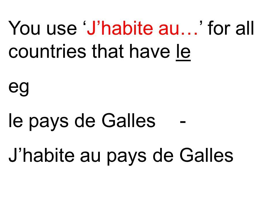 You use 'J'habite au…' for all countries that have le eg le pays de Galles - J'habite au pays de Galles