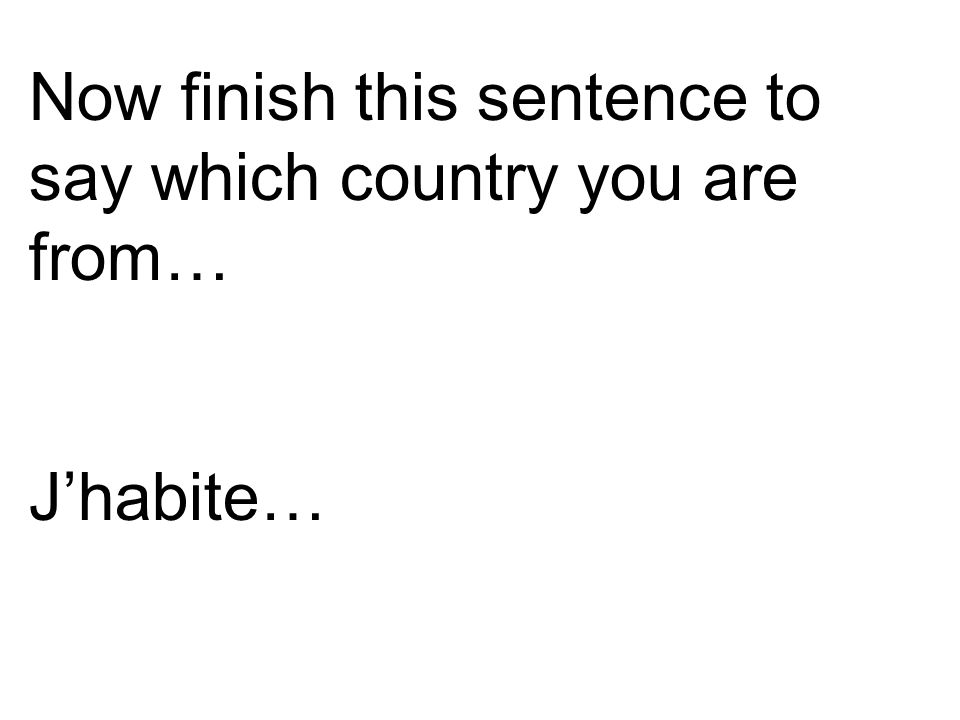 Now finish this sentence to say which country you are from… J'habite…