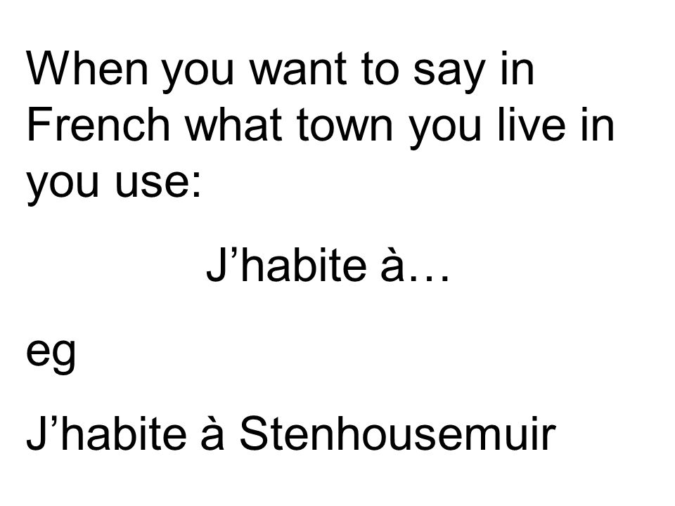 When you want to say in French what town you live in you use: J'habite à… eg J'habite à Stenhousemuir