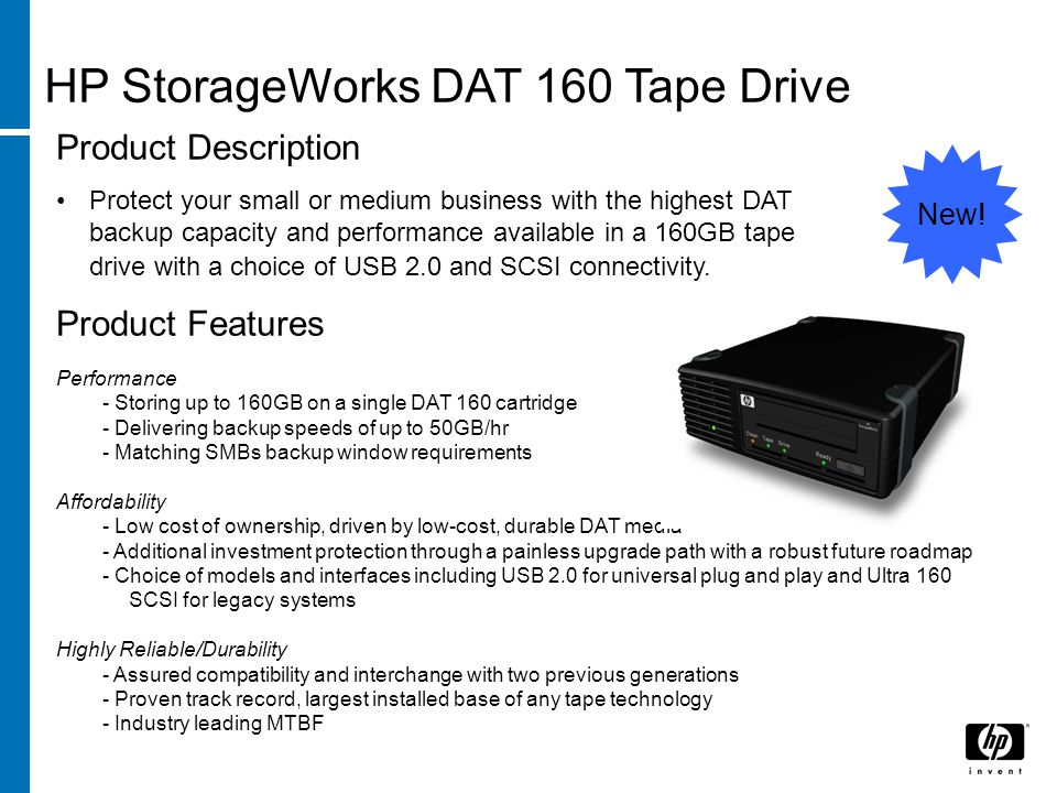 HP StorageWorks DAT 160 Tape Drive Product Features Performance - Storing up to 160GB on a single DAT 160 cartridge - Delivering backup speeds of up to 50GB/hr - Matching SMBs backup window requirements Affordability - Low cost of ownership, driven by low-cost, durable DAT media - Additional investment protection through a painless upgrade path with a robust future roadmap - Choice of models and interfaces including USB 2.0 for universal plug and play and Ultra 160 SCSI for legacy systems Highly Reliable/Durability - Assured compatibility and interchange with two previous generations - Proven track record, largest installed base of any tape technology - Industry leading MTBF Product Description Protect your small or medium business with the highest DAT backup capacity and performance available in a 160GB tape drive with a choice of USB 2.0 and SCSI connectivity.