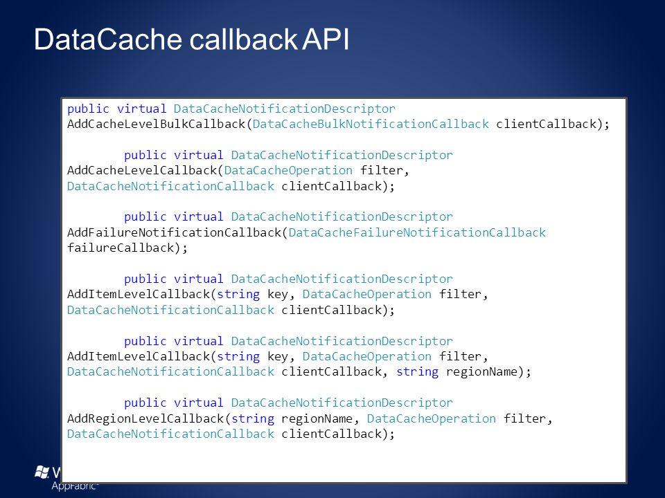 public virtual DataCacheNotificationDescriptor AddCacheLevelBulkCallback(DataCacheBulkNotificationCallback clientCallback); public virtual DataCacheNotificationDescriptor AddCacheLevelCallback(DataCacheOperation filter, DataCacheNotificationCallback clientCallback); public virtual DataCacheNotificationDescriptor AddFailureNotificationCallback(DataCacheFailureNotificationCallback failureCallback); public virtual DataCacheNotificationDescriptor AddItemLevelCallback(string key, DataCacheOperation filter, DataCacheNotificationCallback clientCallback); public virtual DataCacheNotificationDescriptor AddItemLevelCallback(string key, DataCacheOperation filter, DataCacheNotificationCallback clientCallback, string regionName); public virtual DataCacheNotificationDescriptor AddRegionLevelCallback(string regionName, DataCacheOperation filter, DataCacheNotificationCallback clientCallback);