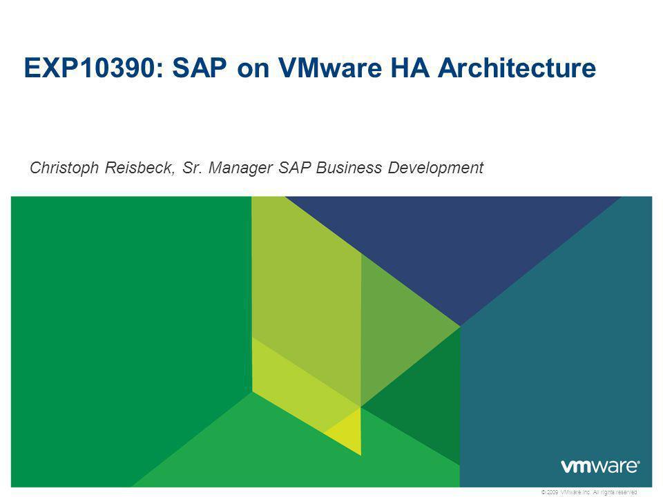 © 2009 VMware Inc. All rights reserved EXP10390: SAP on VMware HA Architecture Christoph Reisbeck, Sr. Manager SAP Business Development
