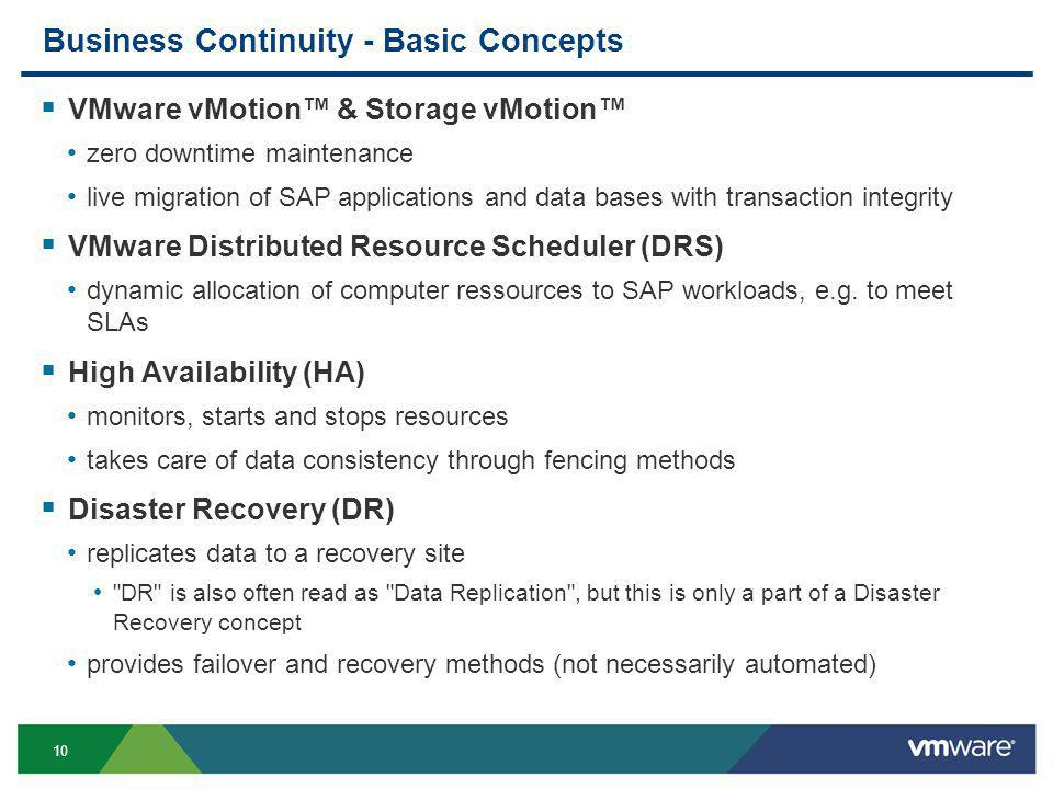 10 Business Continuity - Basic Concepts  VMware vMotion™ & Storage vMotion™ zero downtime maintenance live migration of SAP applications and data bases with transaction integrity  VMware Distributed Resource Scheduler (DRS) dynamic allocation of computer ressources to SAP workloads, e.g.