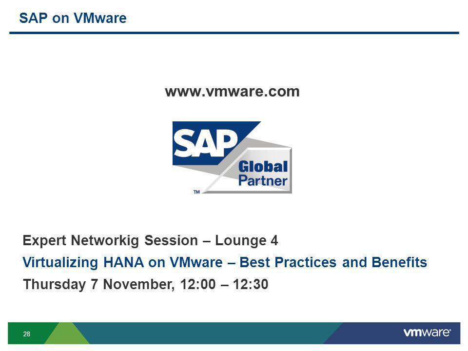 28 SAP on VMware www.vmware.com Expert Networkig Session – Lounge 4 Virtualizing HANA on VMware – Best Practices and Benefits Thursday 7 November, 12:
