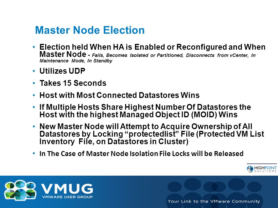 Master Node Election Election held When HA is Enabled or Reconfigured and When Master Node - Fails, Becomes Isolated or Partitioned, Disconnects from vCenter, In Maintenance Mode, In Standby Utilizes UDP Takes 15 Seconds Host with Most Connected Datastores Wins If Multiple Hosts Share Highest Number Of Datastores the Host with the highest Managed Object ID (MOID) Wins New Master Node will Attempt to Acquire Ownership of All Datastores by Locking protectedlist File (Protected VM List Inventory File, on Datastores in Cluster) In The Case of Master Node Isolation File Locks will be Released