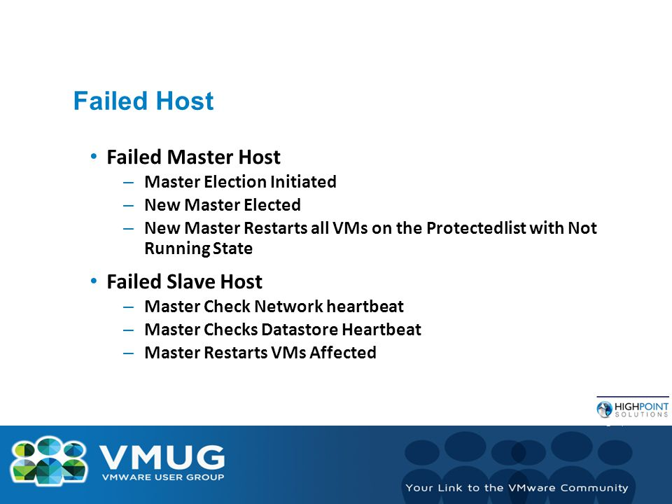 Failed Host Failed Master Host – Master Election Initiated – New Master Elected – New Master Restarts all VMs on the Protectedlist with Not Running State Failed Slave Host – Master Check Network heartbeat – Master Checks Datastore Heartbeat – Master Restarts VMs Affected