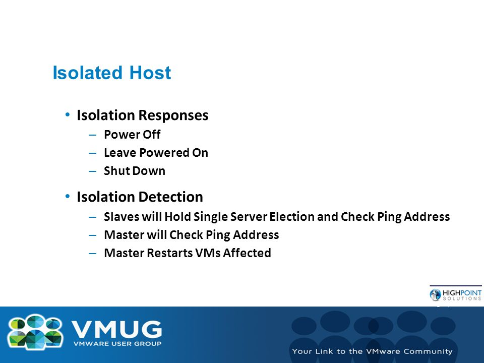 Isolated Host Isolation Responses – Power Off – Leave Powered On – Shut Down Isolation Detection – Slaves will Hold Single Server Election and Check Ping Address – Master will Check Ping Address – Master Restarts VMs Affected