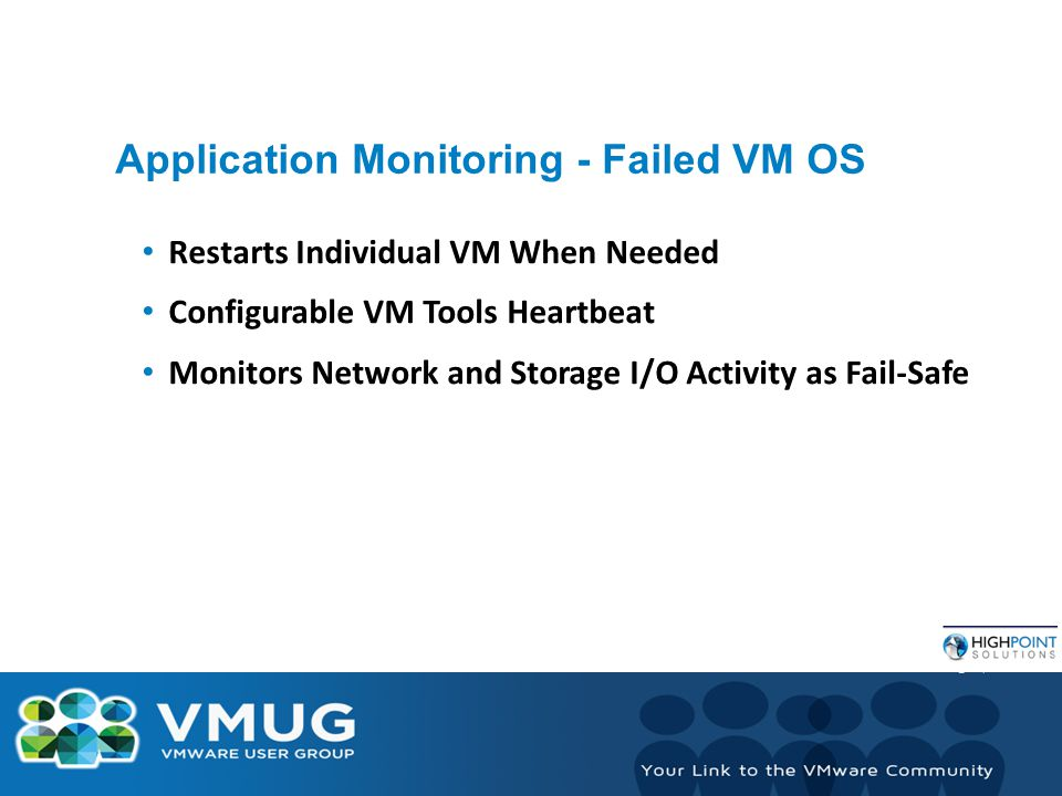 Application Monitoring - Failed VM OS Restarts Individual VM When Needed Configurable VM Tools Heartbeat Monitors Network and Storage I/O Activity as Fail-Safe
