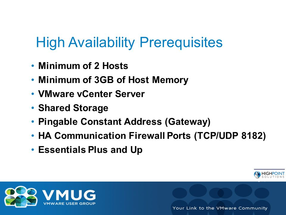 High Availability Prerequisites Minimum of 2 Hosts Minimum of 3GB of Host Memory VMware vCenter Server Shared Storage Pingable Constant Address (Gateway) HA Communication Firewall Ports (TCP/UDP 8182) Essentials Plus and Up