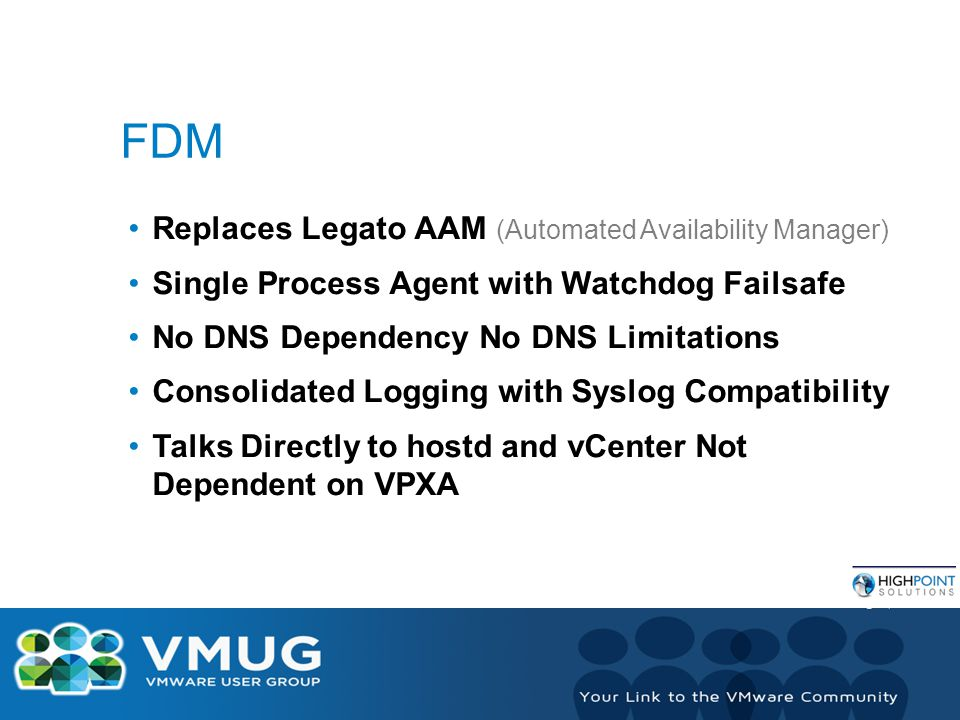 FDM Replaces Legato AAM (Automated Availability Manager) Single Process Agent with Watchdog Failsafe No DNS Dependency No DNS Limitations Consolidated Logging with Syslog Compatibility Talks Directly to hostd and vCenter Not Dependent on VPXA