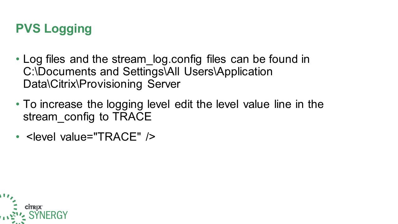 PVS Logging Log files and the stream_log.config files can be found in C:\Documents and Settings\All Users\Application Data\Citrix\Provisioning Server To increase the logging level edit the level value line in the stream_config to TRACE