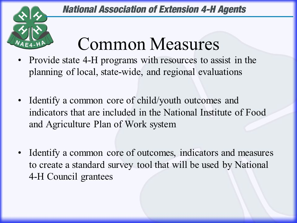 Common Measures Provide state 4-H programs with resources to assist in the planning of local, state-wide, and regional evaluations Identify a common core of child/youth outcomes and indicators that are included in the National Institute of Food and Agriculture Plan of Work system Identify a common core of outcomes, indicators and measures to create a standard survey tool that will be used by National 4-H Council grantees