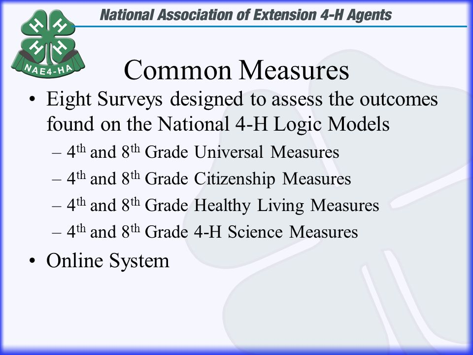 Common Measures Eight Surveys designed to assess the outcomes found on the National 4-H Logic Models –4 th and 8 th Grade Universal Measures –4 th and 8 th Grade Citizenship Measures –4 th and 8 th Grade Healthy Living Measures –4 th and 8 th Grade 4-H Science Measures Online System