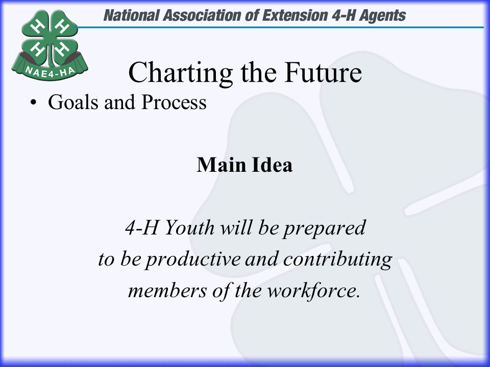 Charting the Future Goals and Process Main Idea 4-H Youth will be prepared to be productive and contributing members of the workforce.