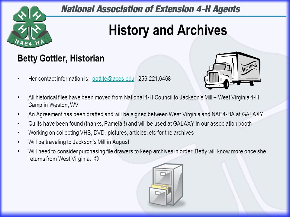 History and Archives Betty Gottler, Historian Her contact information is: gottlte@aces.edu; 256.221.6468gottlte@aces.edu All historical files have been moved from National 4-H Council to Jackson's Mill – West Virginia 4-H Camp in Weston, WV An Agreement has been drafted and will be signed between West Virginia and NAE4-HA at GALAXY Quilts have been found (thanks, Pamela!!) and will be used at GALAXY in our association booth Working on collecting VHS, DVD, pictures, articles, etc for the archives Will be traveling to Jackson's Mill in August Will need to consider purchasing file drawers to keep archives in order.