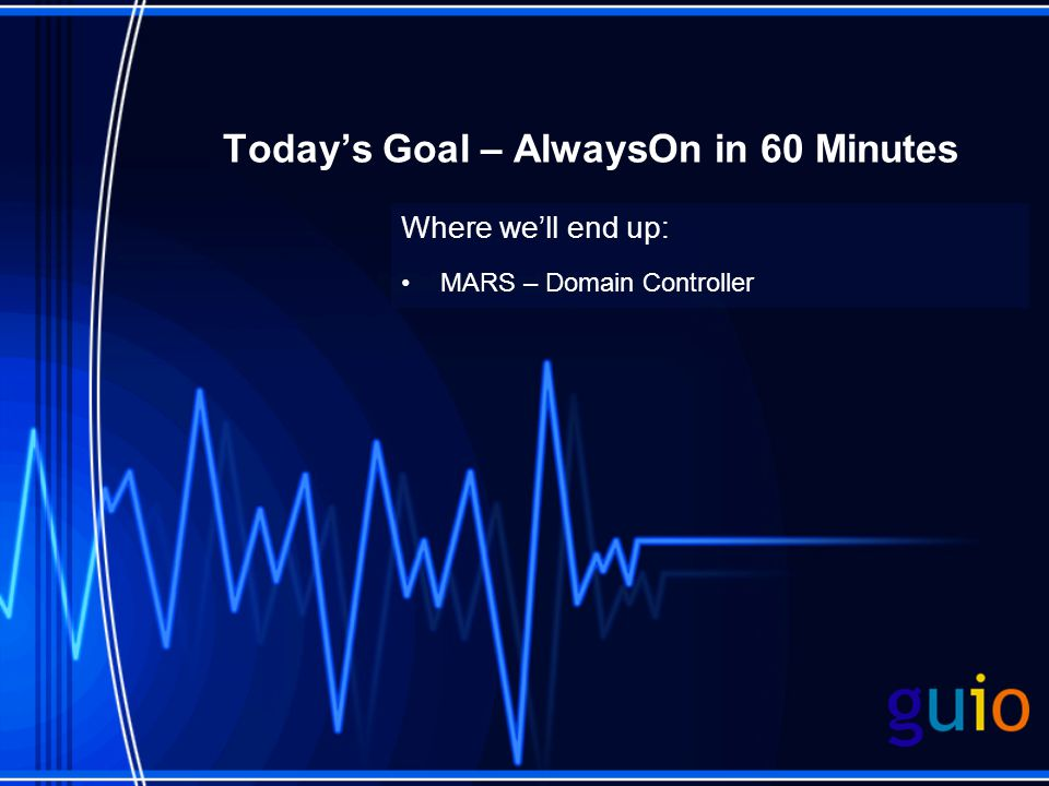 Today's Goal – AlwaysOn in 60 Minutes Where we'll end up: MARS – Domain Controller