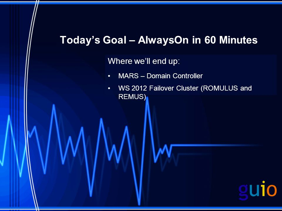 Today's Goal – AlwaysOn in 60 Minutes Where we'll end up: MARS – Domain Controller WS 2012 Failover Cluster (ROMULUS and REMUS)