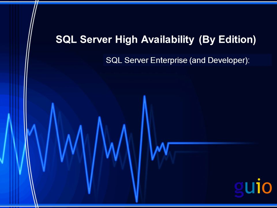 SQL Server High Availability (By Edition) SQL Server Enterprise (and Developer):