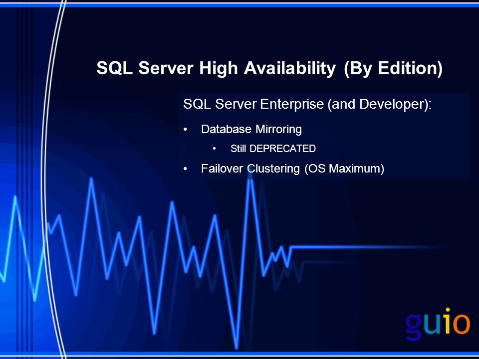 SQL Server High Availability (By Edition) SQL Server Enterprise (and Developer): Database Mirroring Still DEPRECATED Failover Clustering (OS Maximum)