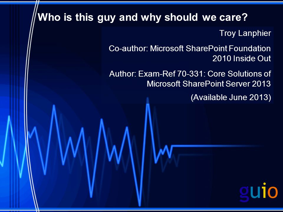 Who is this guy and why should we care? Troy Lanphier Co-author: Microsoft SharePoint Foundation 2010 Inside Out Author: Exam-Ref 70-331: Core Solutio