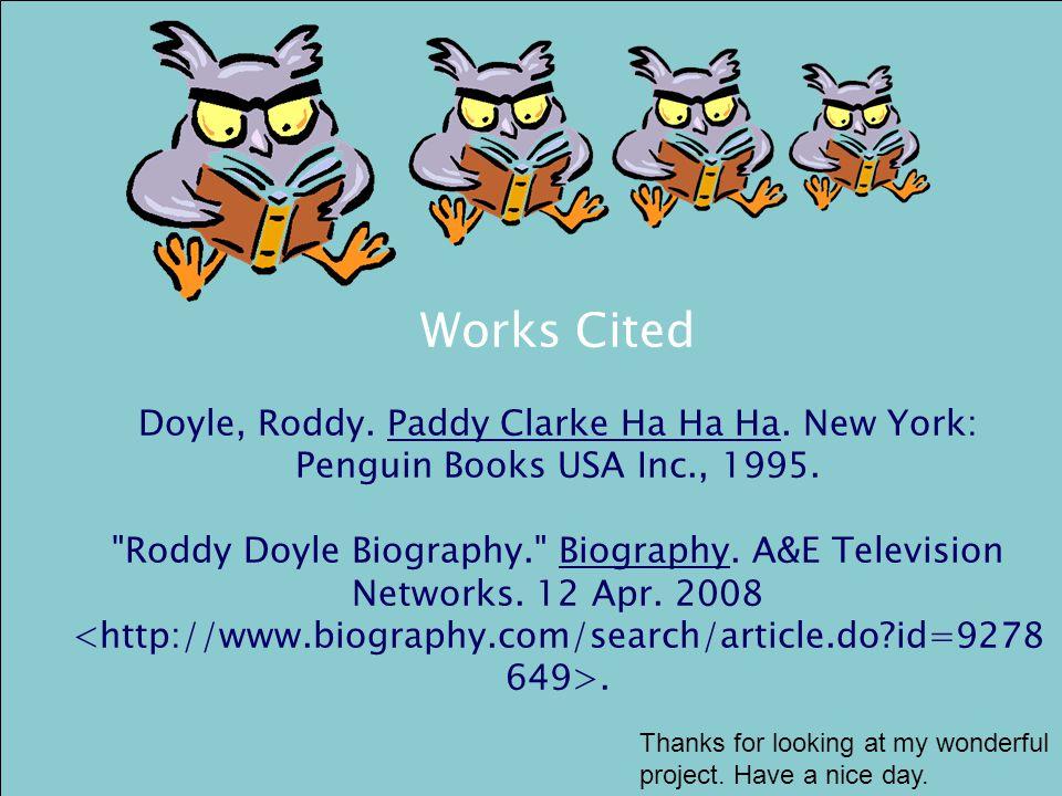 Works Cited Doyle, Roddy.Paddy Clarke Ha Ha Ha. New York: Penguin Books USA Inc., 1995.