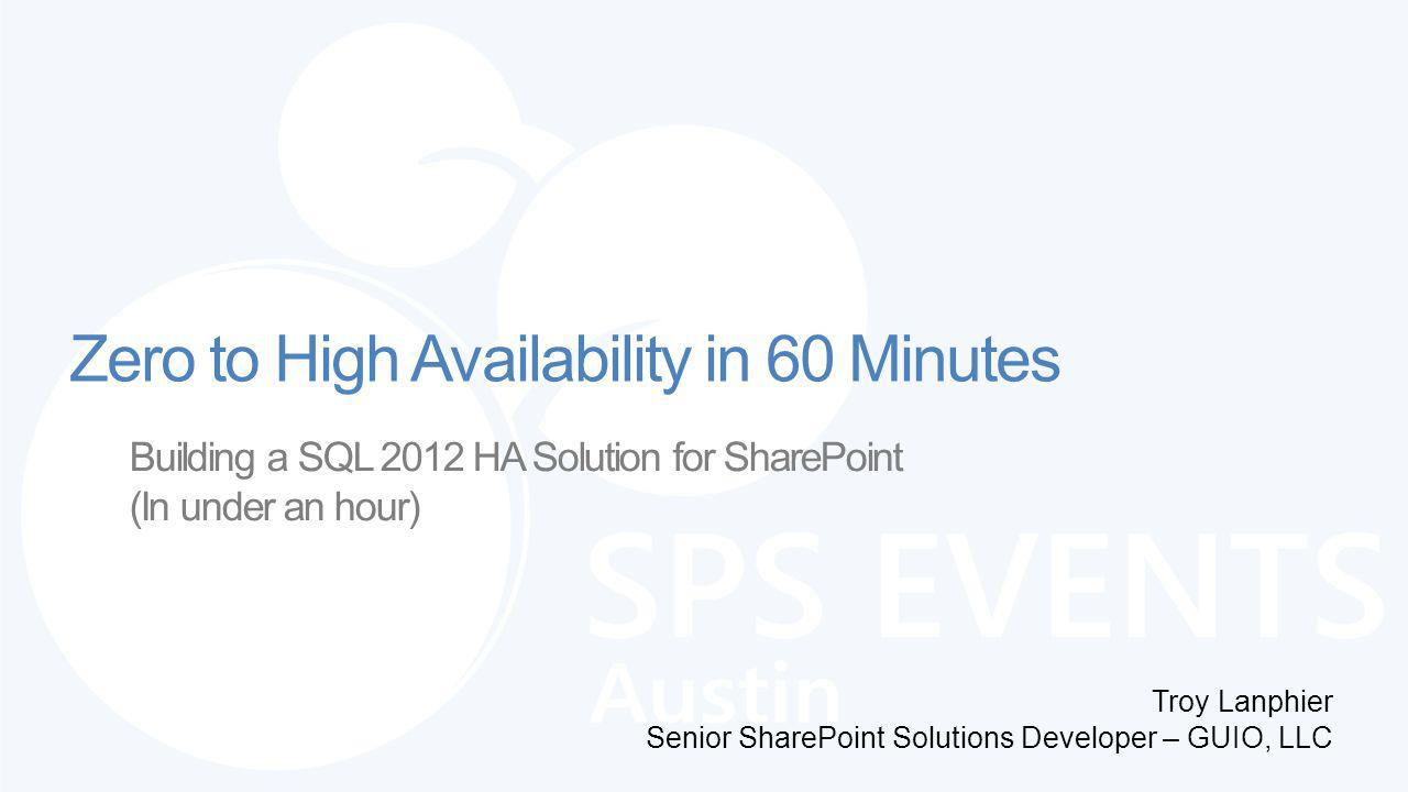 Building a SQL 2012 HA Solution for SharePoint (In under an hour) Troy Lanphier Senior SharePoint Solutions Developer – GUIO, LLC Zero to High Availability in 60 Minutes
