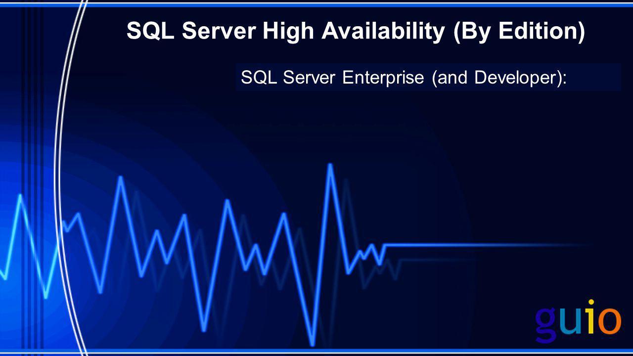 SQL Server High Availability (By Edition) SQL Server Enterprise (and Developer):