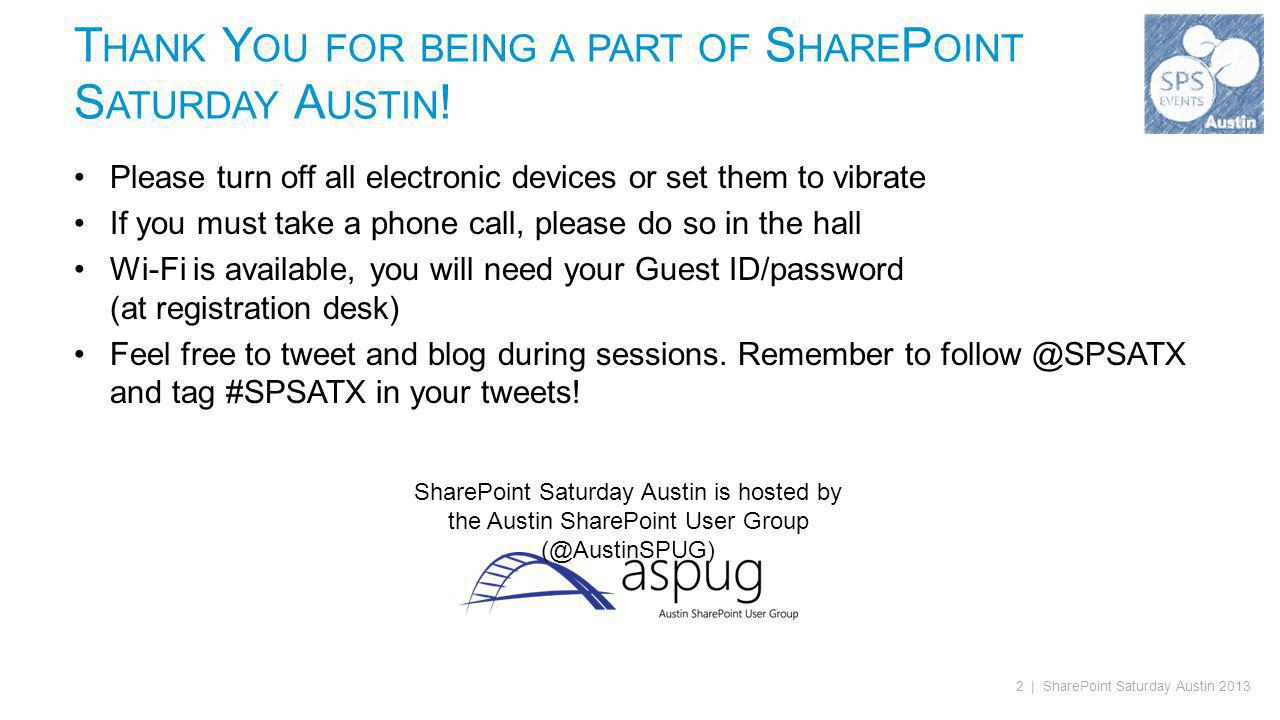 2 | SharePoint Saturday Austin 2013 Please turn off all electronic devices or set them to vibrate If you must take a phone call, please do so in the hall Wi-Fi is available, you will need your Guest ID/password (at registration desk) Feel free to tweet and blog during sessions.
