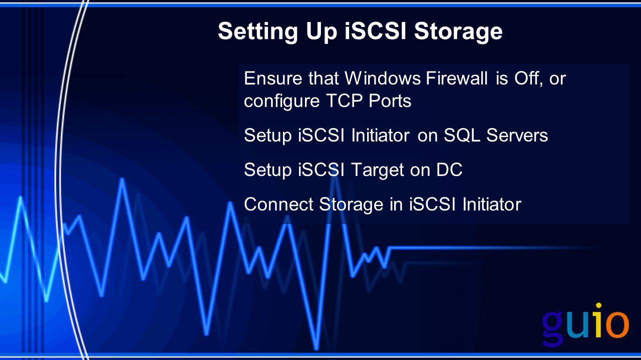 Setting Up iSCSI Storage Ensure that Windows Firewall is Off, or configure TCP Ports Setup iSCSI Initiator on SQL Servers Setup iSCSI Target on DC Con