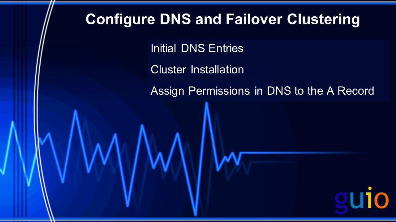 Configure DNS and Failover Clustering Initial DNS Entries Cluster Installation Assign Permissions in DNS to the A Record