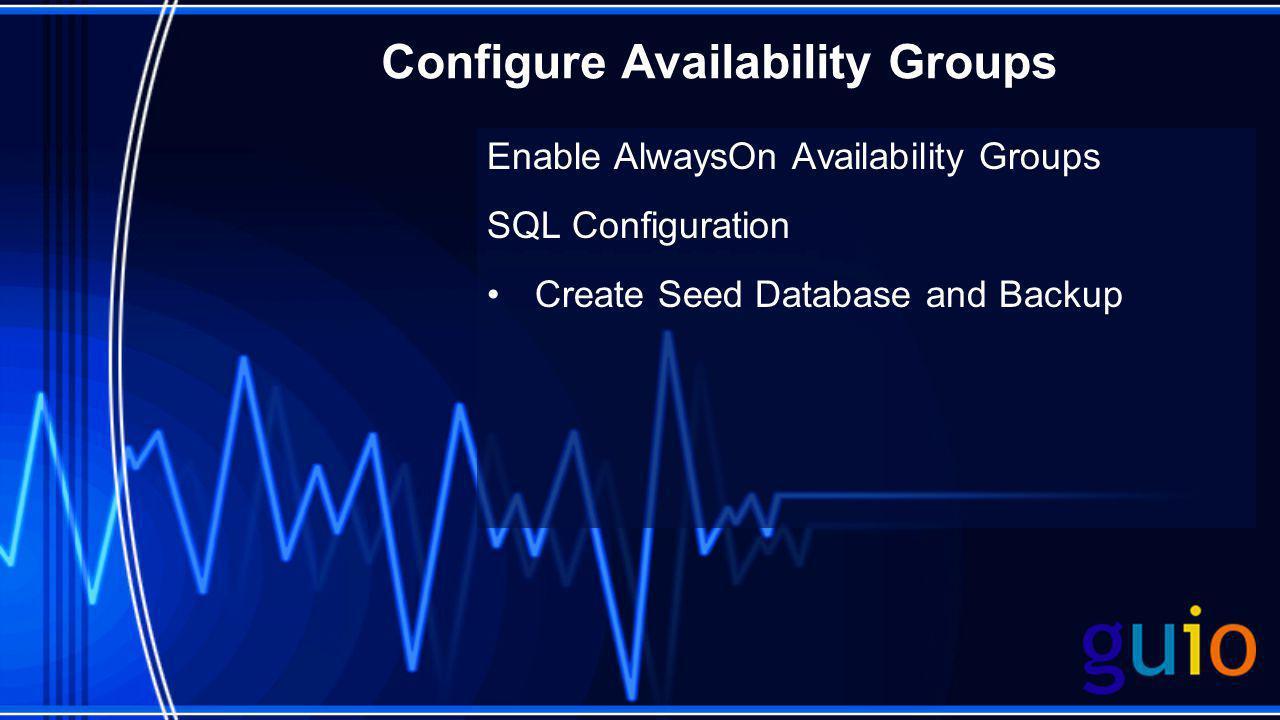 Configure Availability Groups Enable AlwaysOn Availability Groups SQL Configuration Create Seed Database and Backup