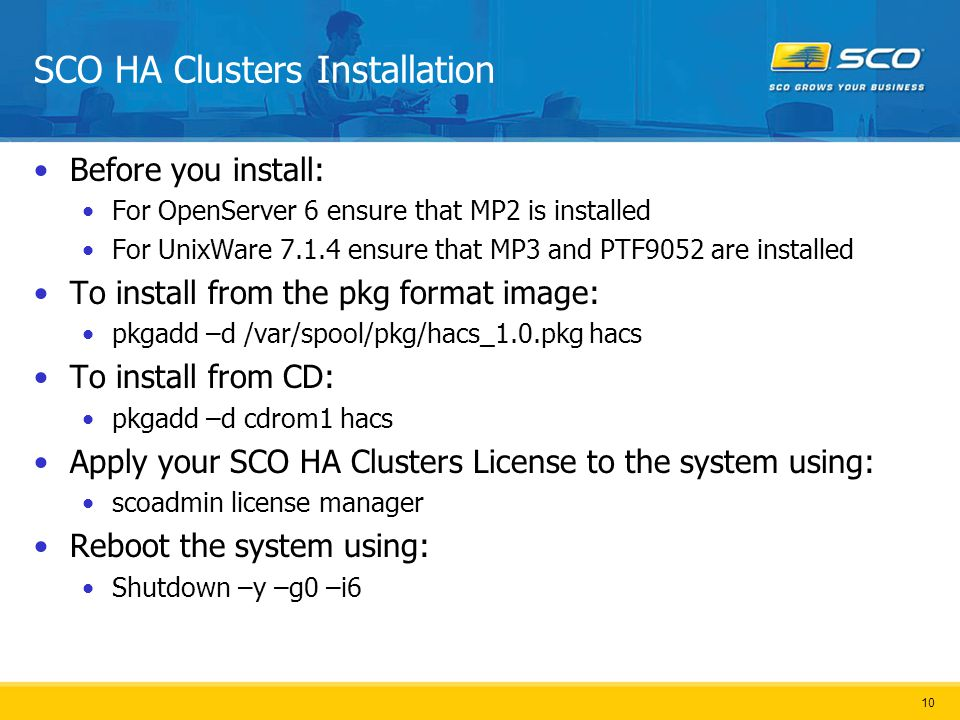 10 SCO HA Clusters Installation Before you install: For OpenServer 6 ensure that MP2 is installed For UnixWare 7.1.4 ensure that MP3 and PTF9052 are installed To install from the pkg format image: pkgadd –d /var/spool/pkg/hacs_1.0.pkg hacs To install from CD: pkgadd –d cdrom1 hacs Apply your SCO HA Clusters License to the system using: scoadmin license manager Reboot the system using: Shutdown –y –g0 –i6