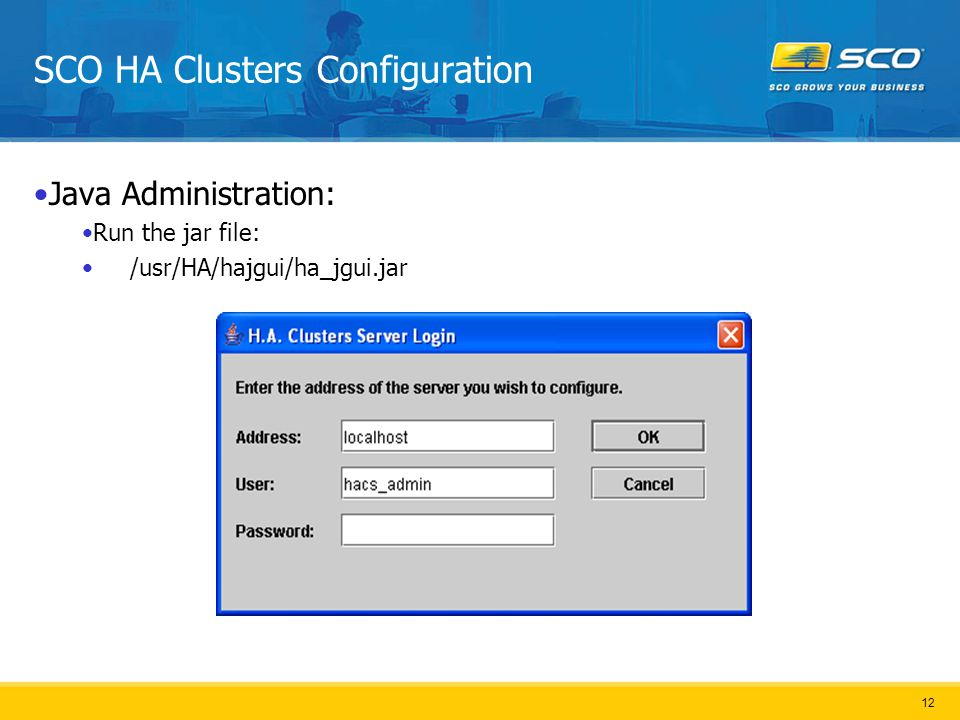 12 SCO HA Clusters Configuration Java Administration: Run the jar file: /usr/HA/hajgui/ha_jgui.jar
