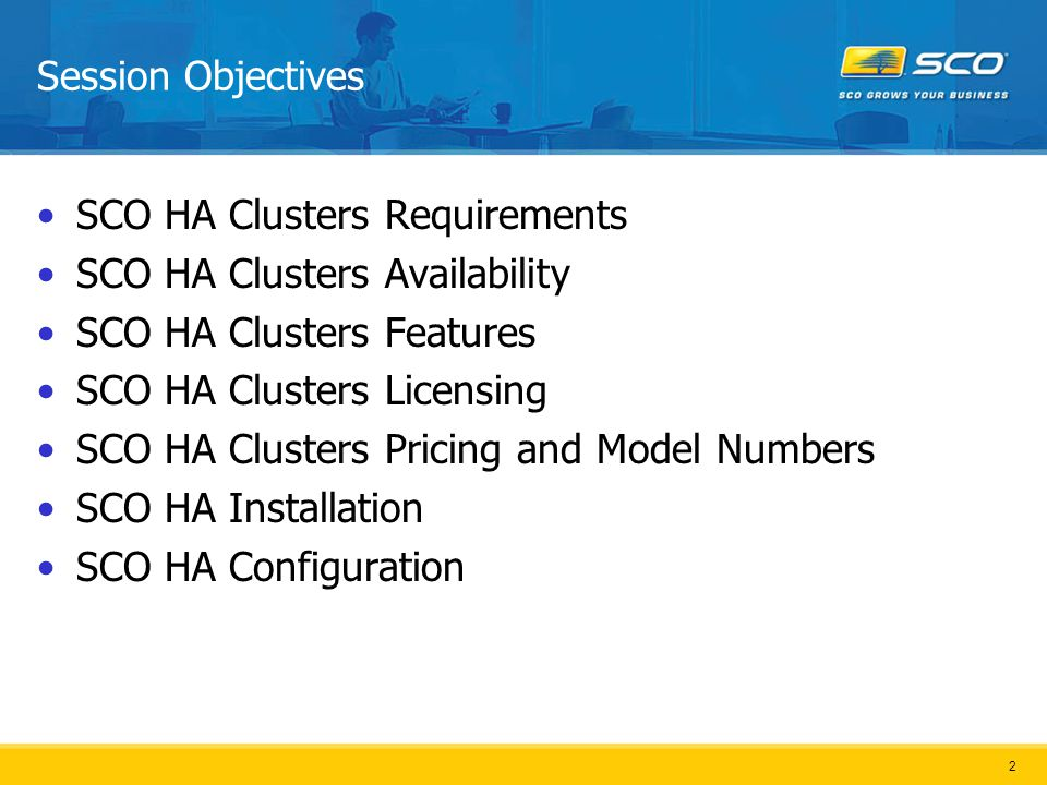 2 Session Objectives SCO HA Clusters Requirements SCO HA Clusters Availability SCO HA Clusters Features SCO HA Clusters Licensing SCO HA Clusters Pricing and Model Numbers SCO HA Installation SCO HA Configuration