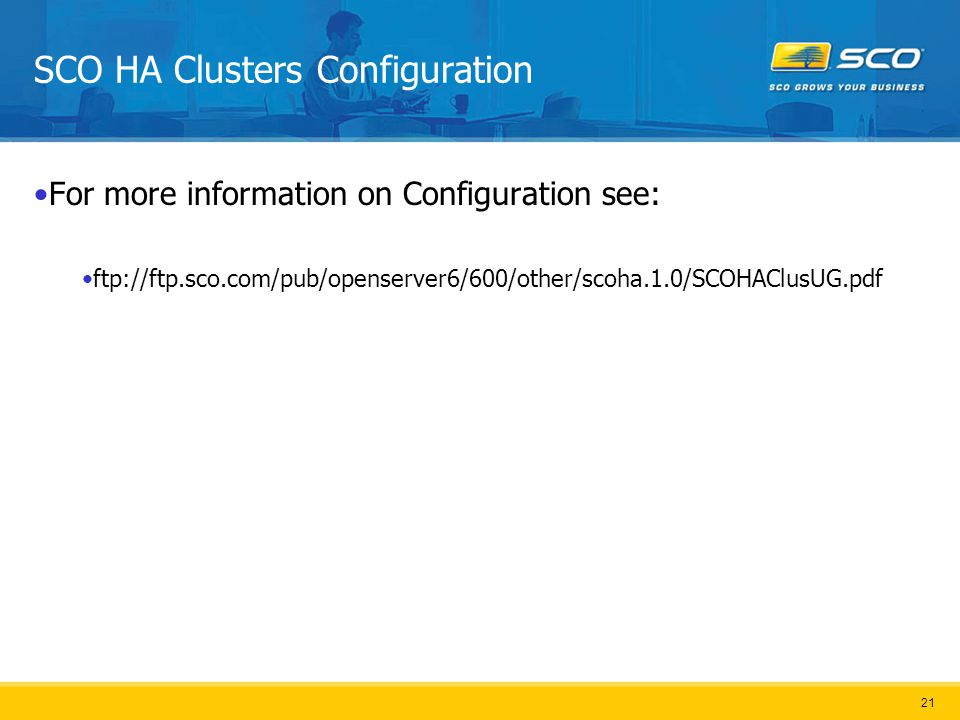 21 SCO HA Clusters Configuration For more information on Configuration see: ftp://ftp.sco.com/pub/openserver6/600/other/scoha.1.0/SCOHAClusUG.pdf