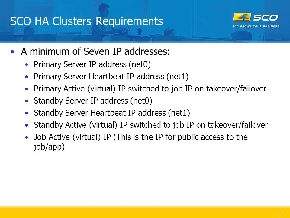 4 SCO HA Clusters Requirements A minimum of Seven IP addresses: Primary Server IP address (net0) Primary Server Heartbeat IP address (net1) Primary Active (virtual) IP switched to job IP on takeover/failover Standby Server IP address (net0) Standby Server Heartbeat IP address (net1) Standby Active (virtual) IP switched to job IP on takeover/failover Job Active (virtual) IP (This is the IP for public access to the job/app)