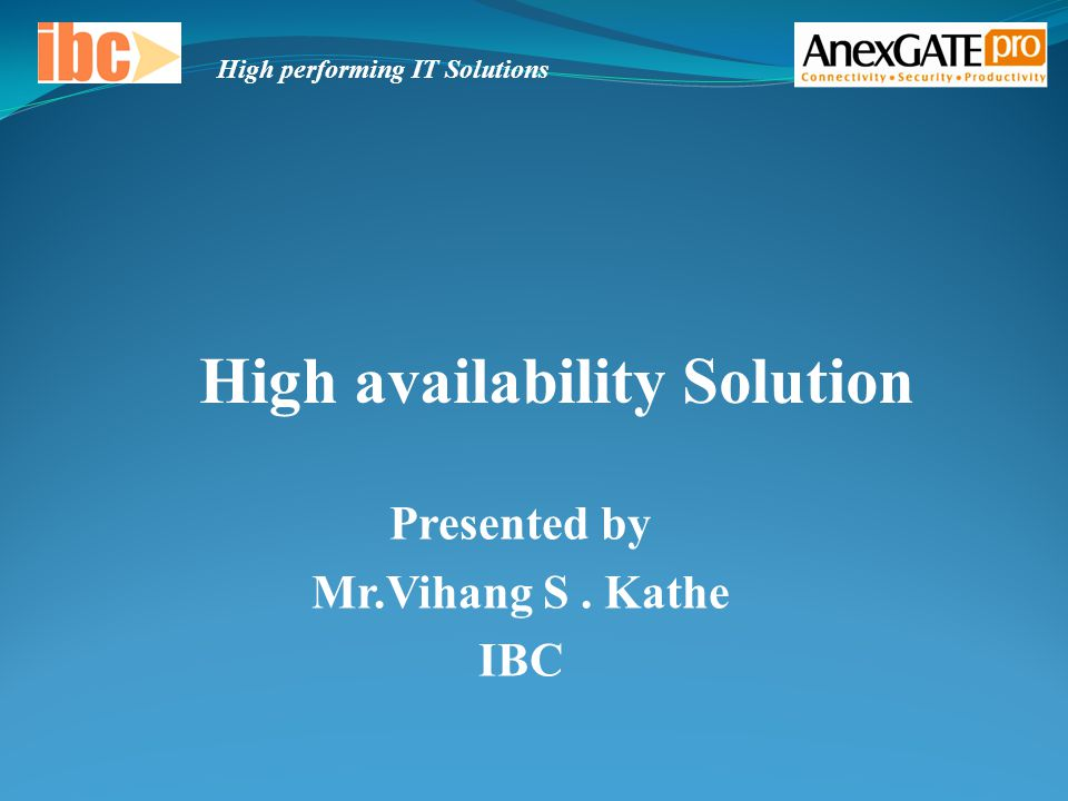 Presented by Mr.Vihang S. Kathe IBC High availability Solution High performing IT Solutions