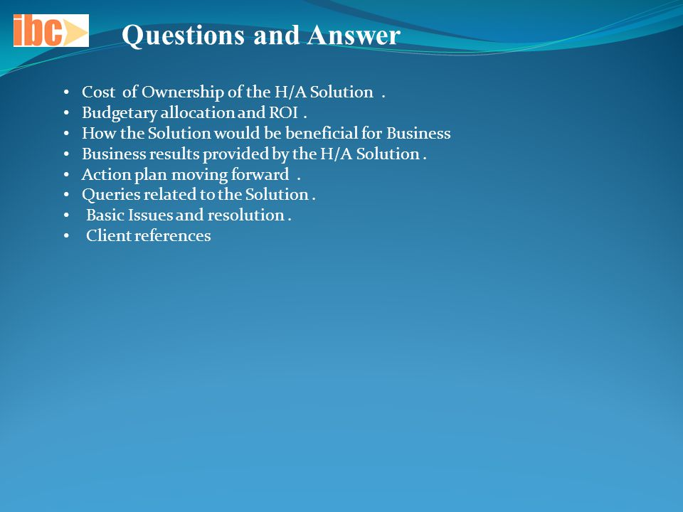 Questions and Answer Cost of Ownership of the H/A Solution. Budgetary allocation and ROI. How the Solution would be beneficial for Business Business r